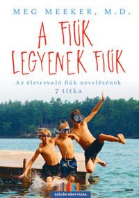 Meg Meeker: A fiúk legyenek fiúk - Az életrevaló fiúk nevelésének 7 titka -  (Könyv)