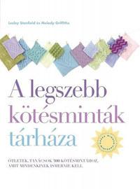 Melody Griffiths, Lesley Stanfield: A legszebb kötésminták tárháza - Ötletek, tanácsok 300 kötésmintához, amit mindenkinek ismernie kell -  (Könyv)
