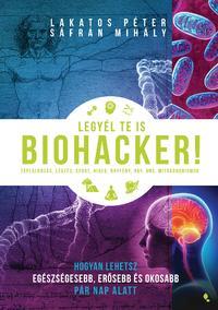Lakatos Péter, Sáfrán Mihály: Legyél te is biohacker! - Hogyan lehetsz egészségesebb, erősebb és okosabb pár nap alatt -  (Könyv)