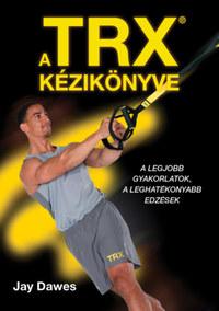 Jay Dawes: A TRX kézikönyve - A legjobb gyakorlatok, a leghatékonyabb edzések -  (Könyv)