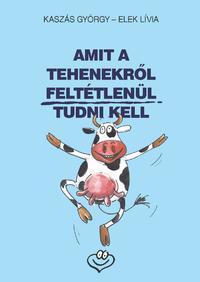 Kaszás György, Elek Lívia: Amit a tehenekről feltétlenül tudni kell -  (Könyv)