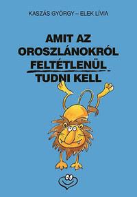 Kaszás György, Elek Lívia: Amit az oroszlánokról feltétlenül tudni kell -  (Könyv)