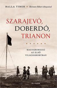 Balla Tibor: Szarajevó, Doberdó, Trianon - Magyarország az első világháborúban -  (Könyv)