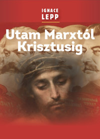 Ignace Lepp: Utam Marxtól Krisztusig - Személyes beszámoló egy damaszkuszi életútról -  (Könyv)
