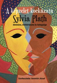 Gerevich József: A képzelet kockázata - Sylvia Plath életműve, élettörténete és betegsége -  (Könyv)