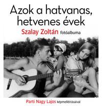 Azok a hatvanas, hetvenes évek - Szalay Zoltán fotóalbuma -  (Könyv)