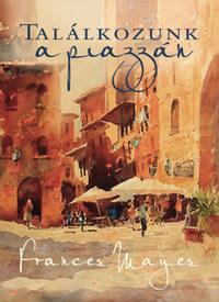 Frances Mayes: Találkozunk a piazzán - Újabb felfedezőutak Olaszországban -  (Könyv)