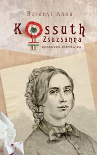 Berényi Anna: Kossuth Zsuzsanna regényes életrajza -  (Könyv)