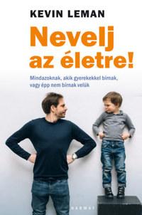 Kevin Leman: Nevelj az életre! - Mindazoknak, akik gyerekekkel bírnak, vagy épp nem bírnak velük -  (Könyv)