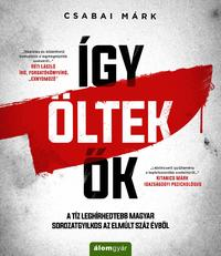 Csabai Márk: Így öltek ők - A tíz leghírhedtebb magyar sorozatgyilkos az elmúlt száz évből -  (Könyv)