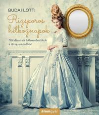 Budai Lotti: Rizsporos hétköznapok - Női divat- és hálószobatitkok a 18-19. századból -  (Könyv)