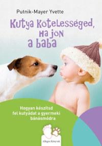 Putnik-Mayer Yvette: Kutya kötelességed, ha jön a baba - Hogyan készítsd fel kutyádat a gyermeki bánásmódra -  (Könyv)