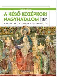 Szende László: A késő középkori nagyhatalom 1301-1526 - A vegyesházi királyok Magyarországa -  (Könyv)