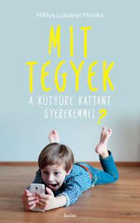 Miklya Luzsányi Mónika: Mit tegyek a kütyüre kattant gyerekemmel? -  (Könyv)