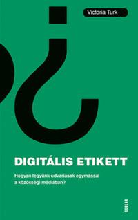 Victoria Turk: Digitális etikett - Hogyan legyünk udvariasak egymással a közösségi médiában? -  (Könyv)
