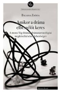 Balassa Zsófia: Amikor a dráma elbeszélőt keres - A mono/lóg drámák drámanarratológiai megközelítésének lehetőségei -  (Könyv)