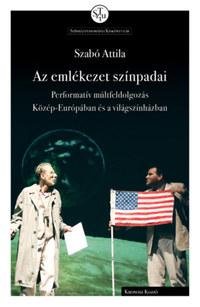 Szabó Attila: Az emlékezet színpadai - Performatív múltfeldolgozás Közép-Európában és a világszínházban -  (Könyv)