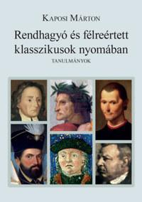 Kaposi Márton: Rendhagyó és félreértett klasszikusok nyomában - Tanulmányok -  (Könyv)
