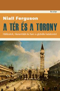 Niall Ferguson: A tér és a torony - Hálózatok, hierarchiák és harc a globális hatalomért -  (Könyv)
