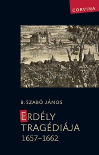 B. Szabó János: Erdély tragédiája 1657-1662 -  (Könyv)