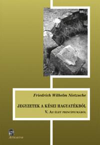 Friedrich Nietzsche: Jegyzetek a kései hagyatékból V. - Az élet princípiumáról -  (Könyv)