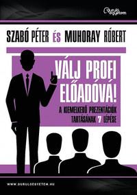 Szabó Péter, Muhoray Róbert: Válj profi előadóvá! - A kiemelkedő prezentációk tartásának 7 lépése -  (Könyv)