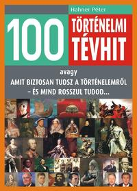 Hahner Péter: 100 történelmi tévhit - avagy - Amit biztosan tudsz a történelemről - és mind rosszul tudod... -  (Könyv)