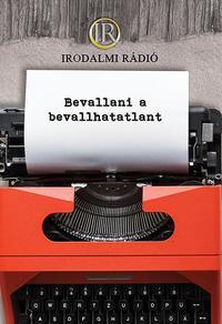 Az Irodalmi Rádió alkotóközössége: Bevallani a bevallhatatlant -  (Könyv)
