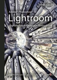 Baráth Gábor: Adobe Photoshop Lightroom - digitális képkidolgozás fotósoknak -  (Könyv)