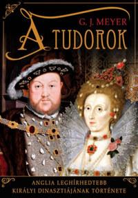 G. J. Meyer: A Tudorok - Anglia leghírhedtebb királyi dinasztiájának története -  (Könyv)
