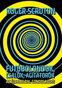 Roger Scruton: Futóbolondok, csalók, agitátorok - Az újbaloldal gondolkodói -  (Könyv)