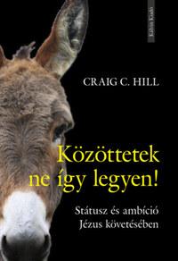 Craig C. Hill: Közöttetek ne így legyen! - Státusz és ambíció Jézus követésében -  (Könyv)