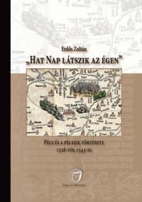Erdős Zoltán: Hat nap látszik az égen - Pécs és a pécsiek története 1526-tól 1543-ig -  (Könyv)