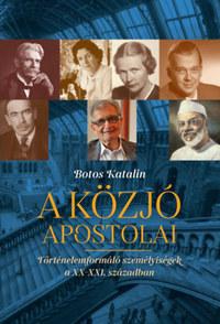 Botos Katalin: A közjó apostolai - Történelemformáló személyiségek a XX-XXi. században -  (Könyv)
