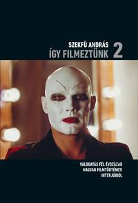 Szekfű András: Így filmeztünk 2. - Válogatás fél évszázad magyar filmtörténeti interjúiból -  (Könyv)