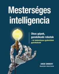 Angie Smibert: Mesterséges intelligencia - Okos gépek, gondolkodó robotok - és tudományos gyakorlatok gyerekeknek -  (Könyv)