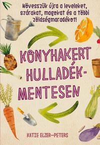 Katie Elzer-Peters: Konyhakert hulladékmentesen - Növesszük újra a leveleket, szárakat, magokat és a többi zöldségmaradékot! -  (Könyv)