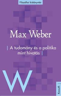 Max Weber: A tudomány és a politika mint hivatás -  (Könyv)