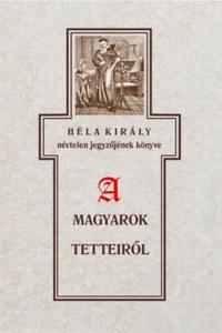 Szabó Károly: Béla király névtelen jegyzőjének könyve a magyarok tetteiről -  (Könyv)