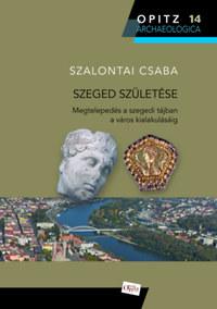 Szalontai Csaba: Szeged születése - Megtelepedés a szegedi tájban a város alakulásáig -  (Könyv)