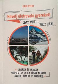 Gabi Nyeki: Nevelj életrevaló gyereket! - Olvass mesét és utazz sokat! - Országok és kalandok, miközben egy gyerek játszva megtanul angolul, németül és franciául -  (Könyv)