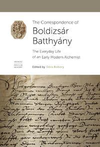 Bobory Dóra (Szerk.): The Correspondence of Boldizsár Batthyány - The Everyday Life of an Early Modern Alchemist -  (Könyv)
