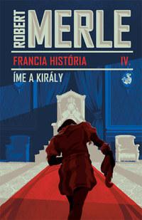Robert Merle: Francia história IV. - Íme, a király -  (Könyv)