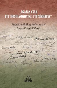 Igazán csak itt mosolyoghatsz, itt sírhatsz - Magyar költők egyetlen versei hazáról, szülőföldről -  (Könyv)