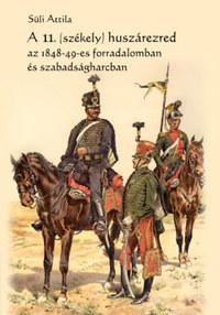 Süli Attila: A 11. (székely) huszárezred az 1848-49-es forradalomban és szabadságharcban -  (Könyv)