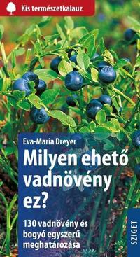 Eva-Maria Dreyer: Milyen ehető vadnövény ez? - 130 vadnövény és bogyó egyszerű meghatározása -  (Könyv)