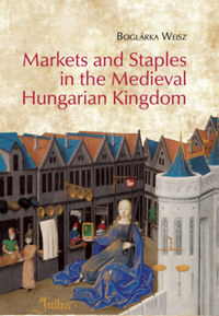 Weisz Boglárka: Markets and Staples in the Medieval Hungarian Kingdom -  (Könyv)