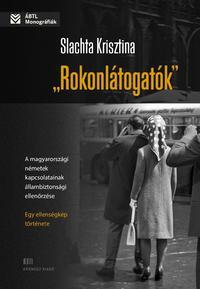 Slachta Krisztina: Rokonlátogatók - A magyarországi németek kapcsolatainak állambiztonsági ellenőrzése - egy ellenségkép története -  (Könyv)