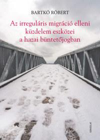 Bartkó Róbert: Az irreguláris migráció elleni küzdelem eszközei a hazai büntetőjogban -  (Könyv)