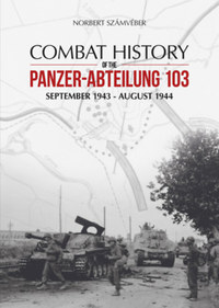 Számvéber Norbert: Combat History of the Panzer-Abteilung 103 - September 1943 - August 1944 -  (Könyv)